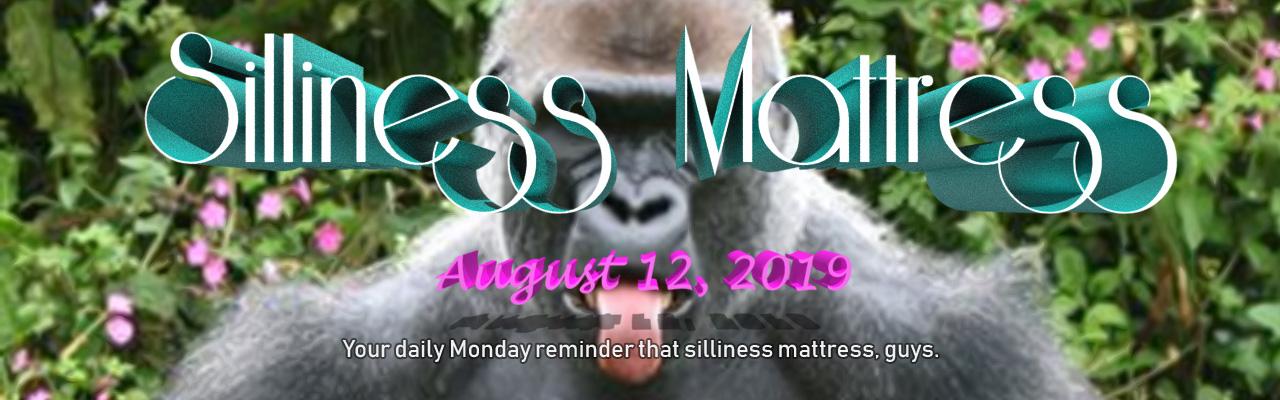 Silliness Mattress: August 12, 2019