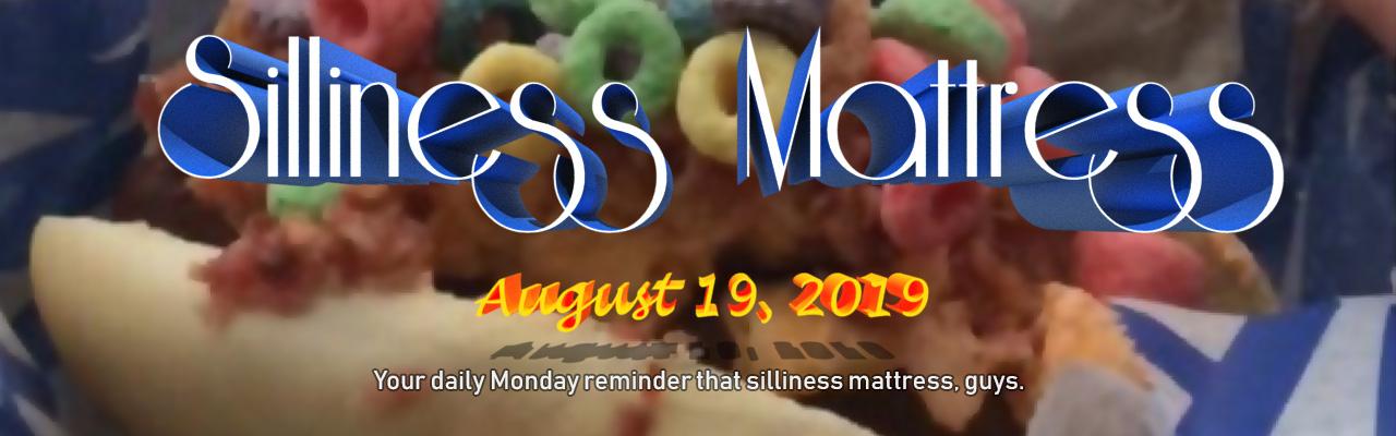 Silliness Mattress: August 19, 2019